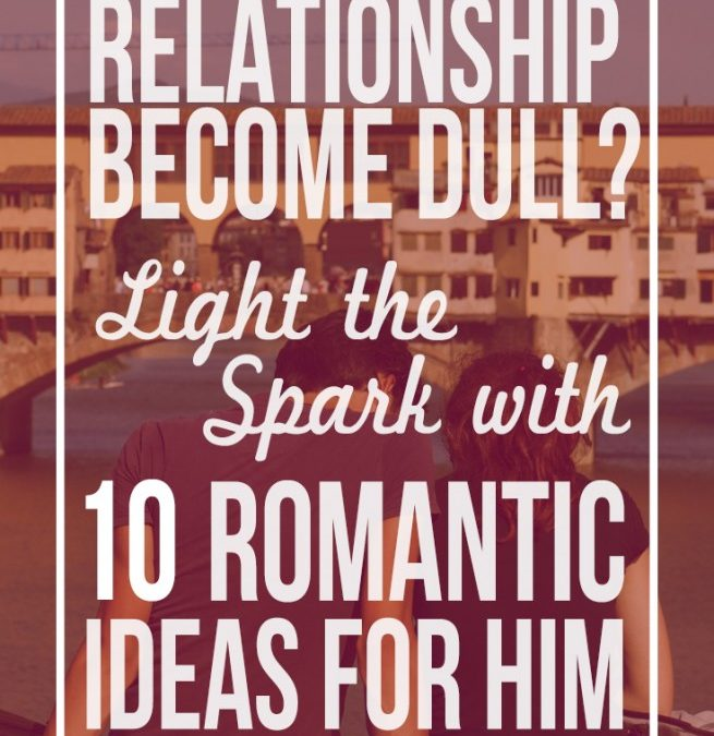Relationship Become Dull?  Light the Spark With 10 Romantic Ideas for him